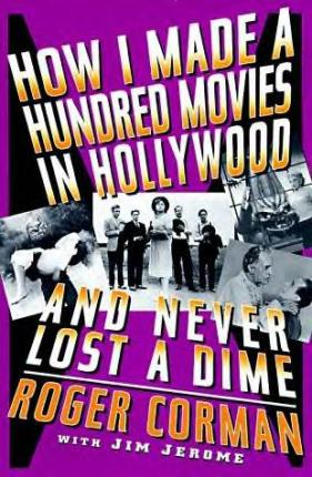 how I made a hundred movies in hollywood and never lost a dime roger corman